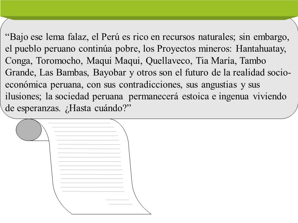 Bajo ese lema falaz, el Perú es rico en recursos naturales; sin embargo, el pueblo peruano continúa pobre, los Proyectos mineros: Hantahuatay, Conga, Toromocho, Maqui Maqui, Quellaveco, Tia María, Tambo Grande, Las Bambas, Bayobar y otros son el futuro de la realidad socio-económica peruana, con sus contradicciones, sus angustias y sus ilusiones; la sociedad peruana permanecerá estoica e ingenua viviendo de esperanzas.