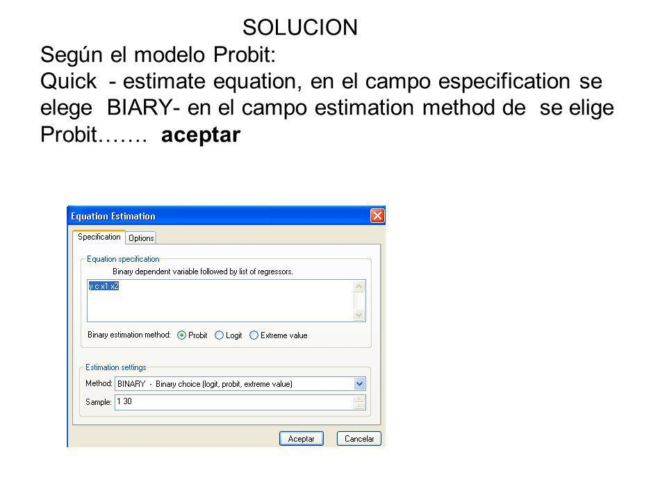 SOLUCION Según el modelo Probit: Quick - estimate equation, en el campo especification se elege BIARY- en el campo estimation method de se elige Probit…….