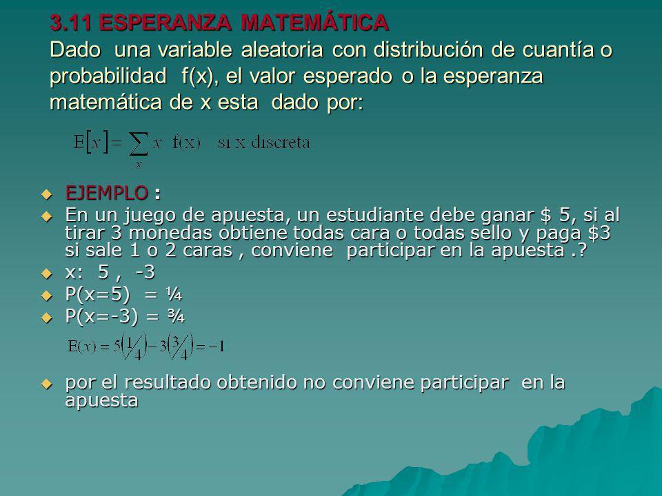 3.11 ESPERANZA MATEMÁTICA Dado una variable aleatoria con distribución de cuantía o probabilidad f(x), el valor esperado o la esperanza matemática de x esta dado por: