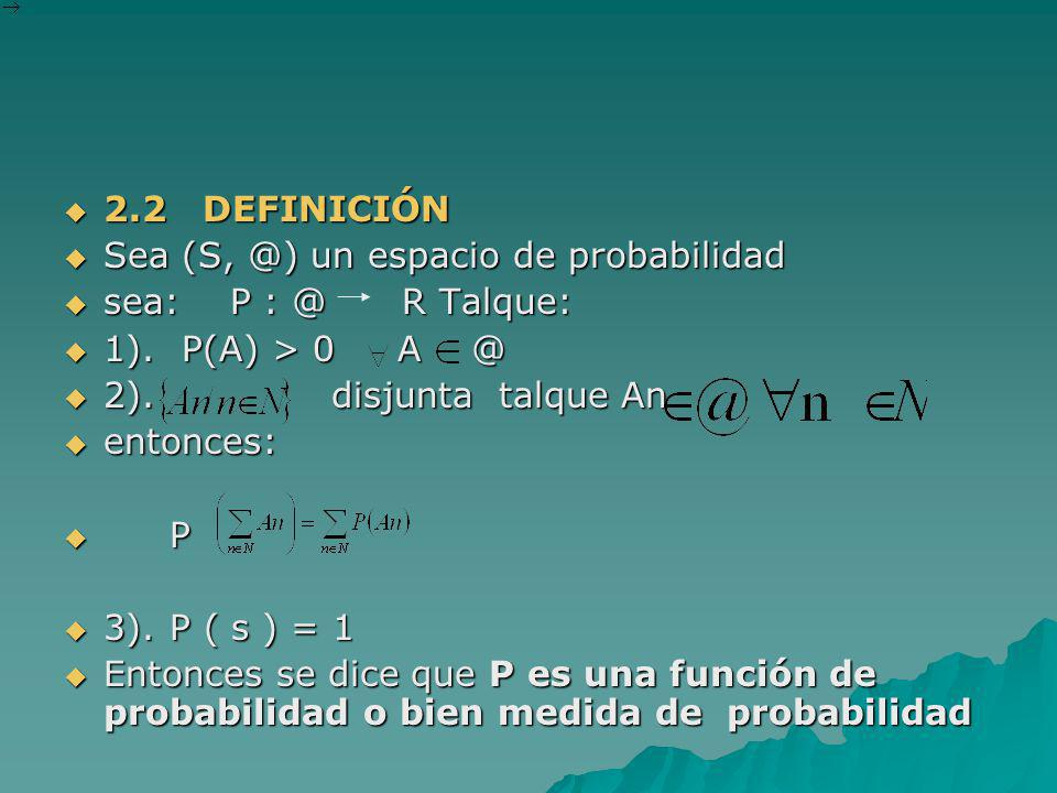 2.2 DEFINICIÓN Sea (S, @) un espacio de probabilidad. sea: P : @ R Talque: 1). P(A) > 0 A @