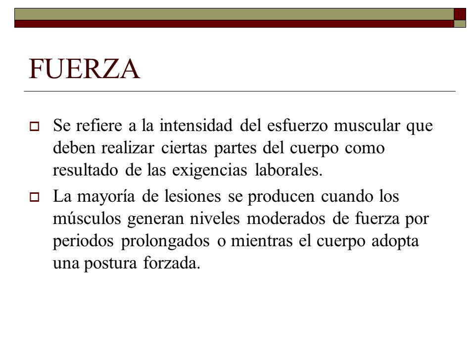 FUERZA Se refiere a la intensidad del esfuerzo muscular que deben realizar ciertas partes del cuerpo como resultado de las exigencias laborales.