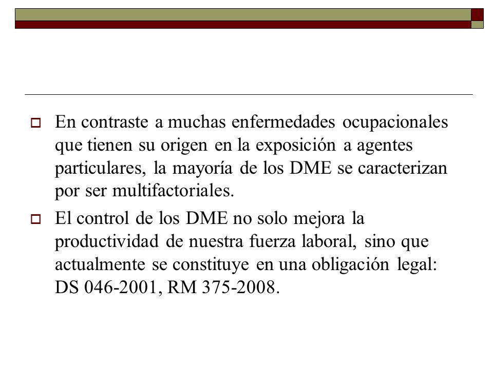 En contraste a muchas enfermedades ocupacionales que tienen su origen en la exposición a agentes particulares, la mayoría de los DME se caracterizan por ser multifactoriales.