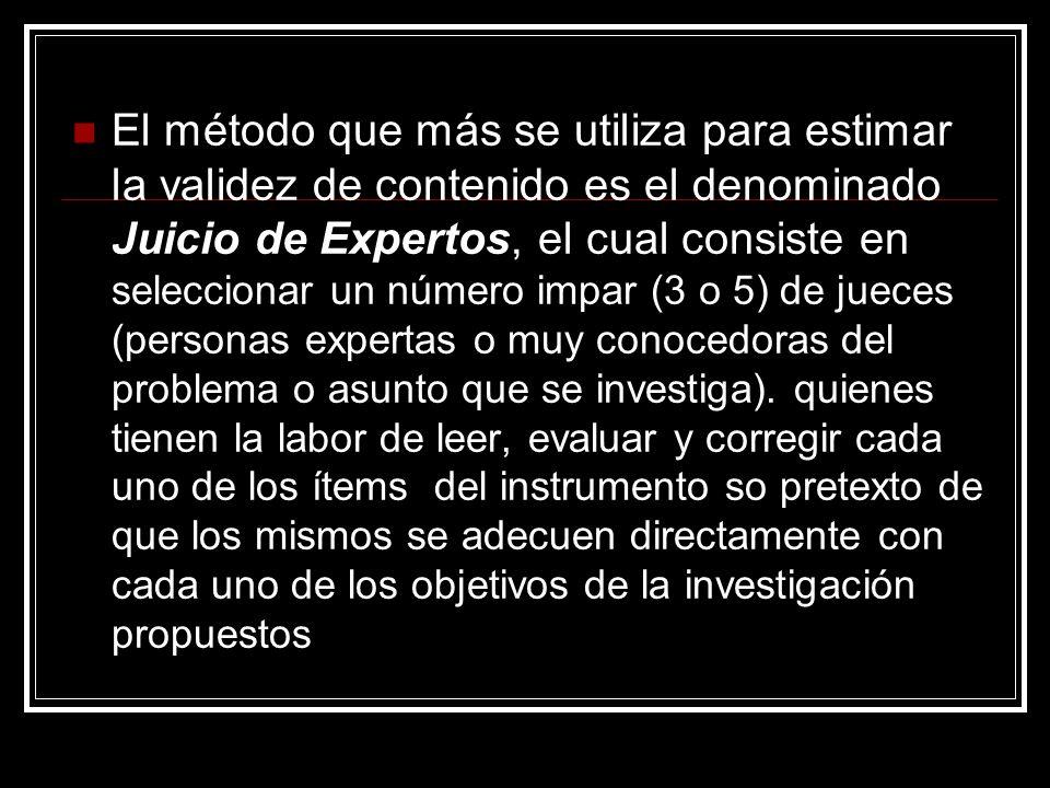 El método que más se utiliza para estimar la validez de contenido es el denominado Juicio de Expertos, el cual consiste en seleccionar un número impar (3 o 5) de jueces (personas expertas o muy conocedoras del problema o asunto que se investiga).