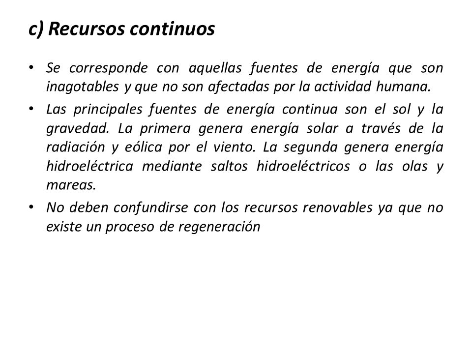 c) Recursos continuos Se corresponde con aquellas fuentes de energía que son inagotables y que no son afectadas por la actividad humana.