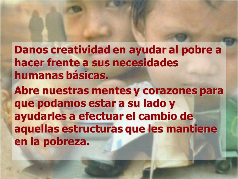 Danos creatividad en ayudar al pobre a hacer frente a sus necesidades humanas básicas.