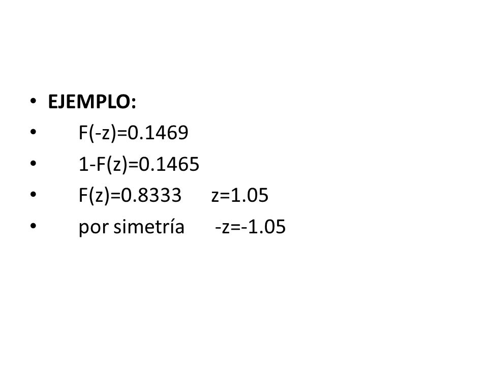 EJEMPLO: F(-z)=0.1469 1-F(z)=0.1465 F(z)=0.8333 z=1.05 por simetría -z=-1.05