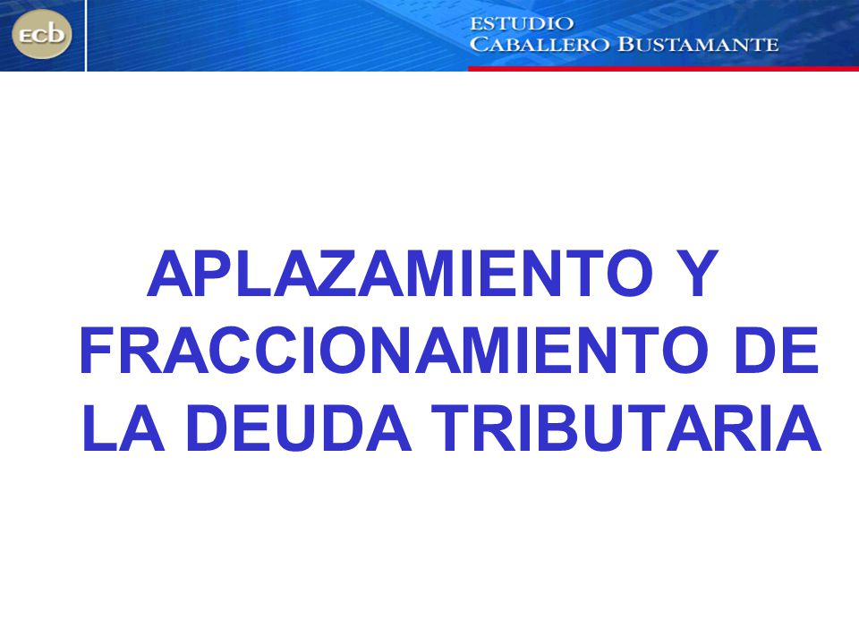 APLAZAMIENTO Y FRACCIONAMIENTO DE LA DEUDA TRIBUTARIA