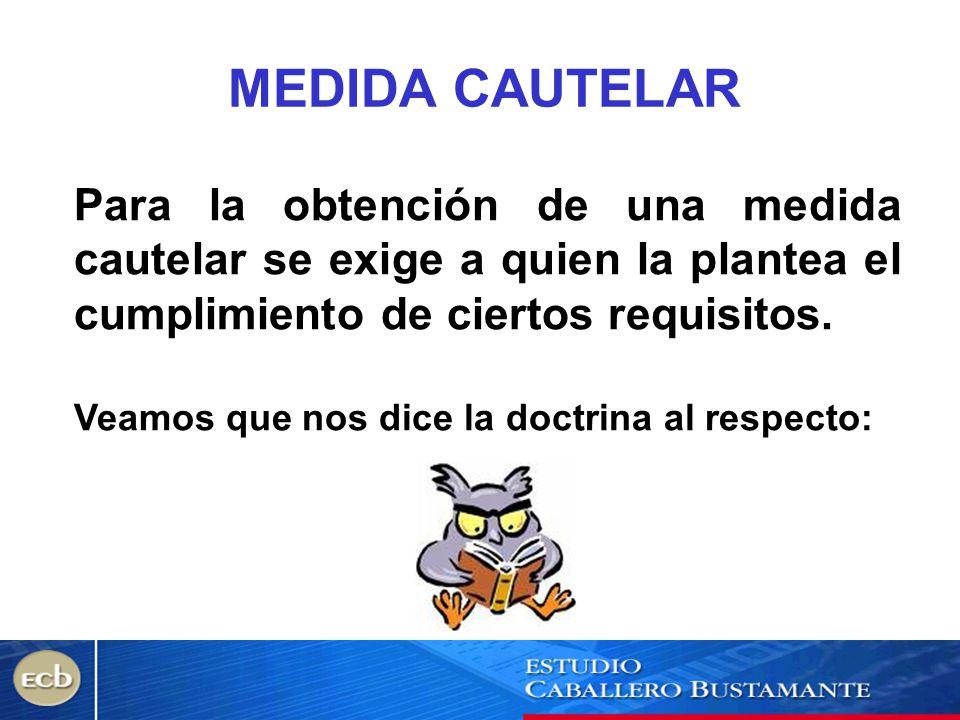 MEDIDA CAUTELAR Para la obtención de una medida cautelar se exige a quien la plantea el cumplimiento de ciertos requisitos.