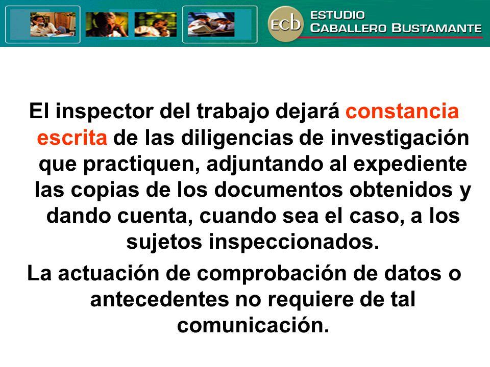 El inspector del trabajo dejará constancia escrita de las diligencias de investigación que practiquen, adjuntando al expediente las copias de los documentos obtenidos y dando cuenta, cuando sea el caso, a los sujetos inspeccionados.