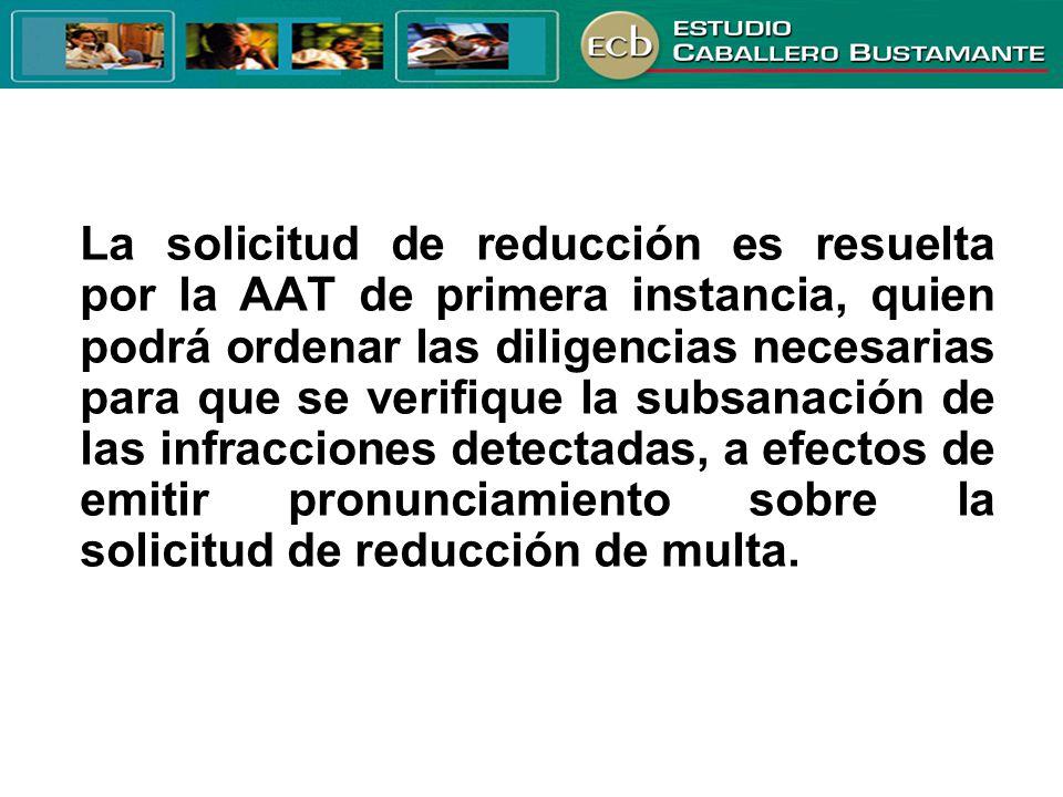 La solicitud de reducción es resuelta por la AAT de primera instancia, quien podrá ordenar las diligencias necesarias para que se verifique la subsanación de las infracciones detectadas, a efectos de emitir pronunciamiento sobre la solicitud de reducción de multa.
