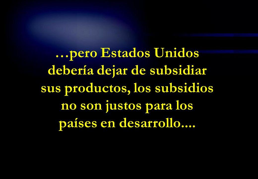 …pero Estados Unidos debería dejar de subsidiar sus productos, los subsidios no son justos para los países en desarrollo....