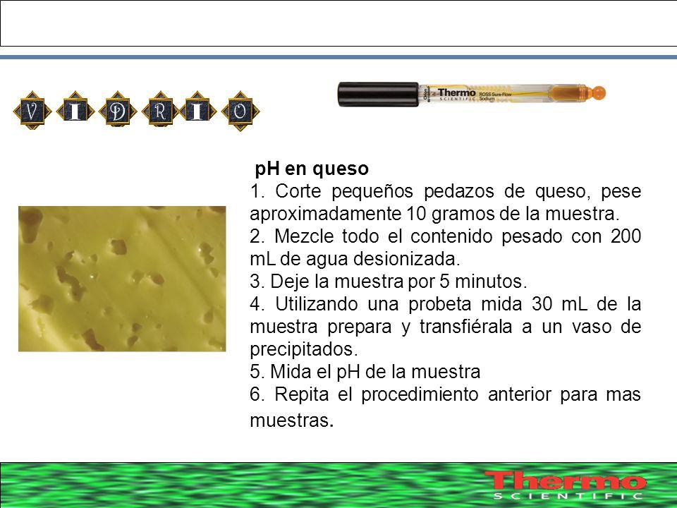 pH en queso 1. Corte pequeños pedazos de queso, pese aproximadamente 10 gramos de la muestra.
