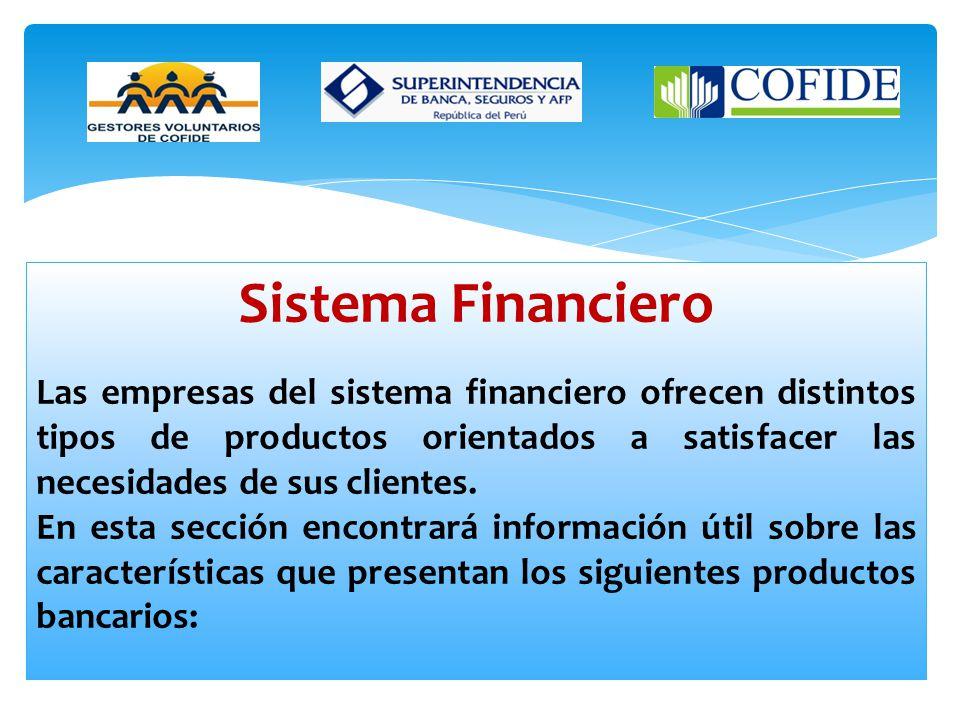 Sistema Financiero Las empresas del sistema financiero ofrecen distintos tipos de productos orientados a satisfacer las necesidades de sus clientes.