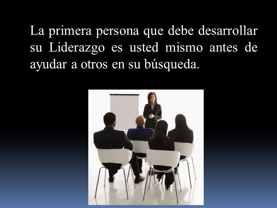 La primera persona que debe desarrollar su Liderazgo es usted mismo antes de ayudar a otros en su búsqueda.