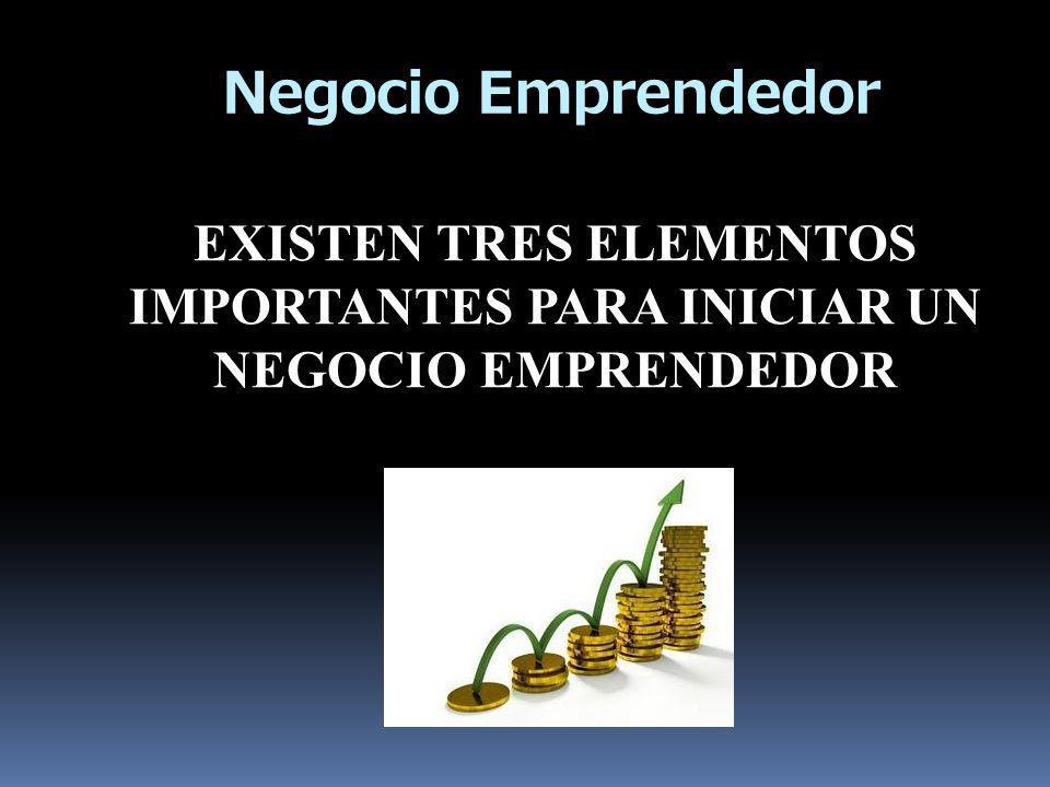 EXISTEN TRES ELEMENTOS IMPORTANTES PARA INICIAR UN NEGOCIO EMPRENDEDOR