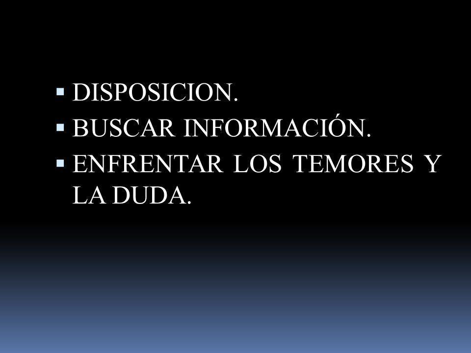 DISPOSICION. BUSCAR INFORMACIÓN. ENFRENTAR LOS TEMORES Y LA DUDA.