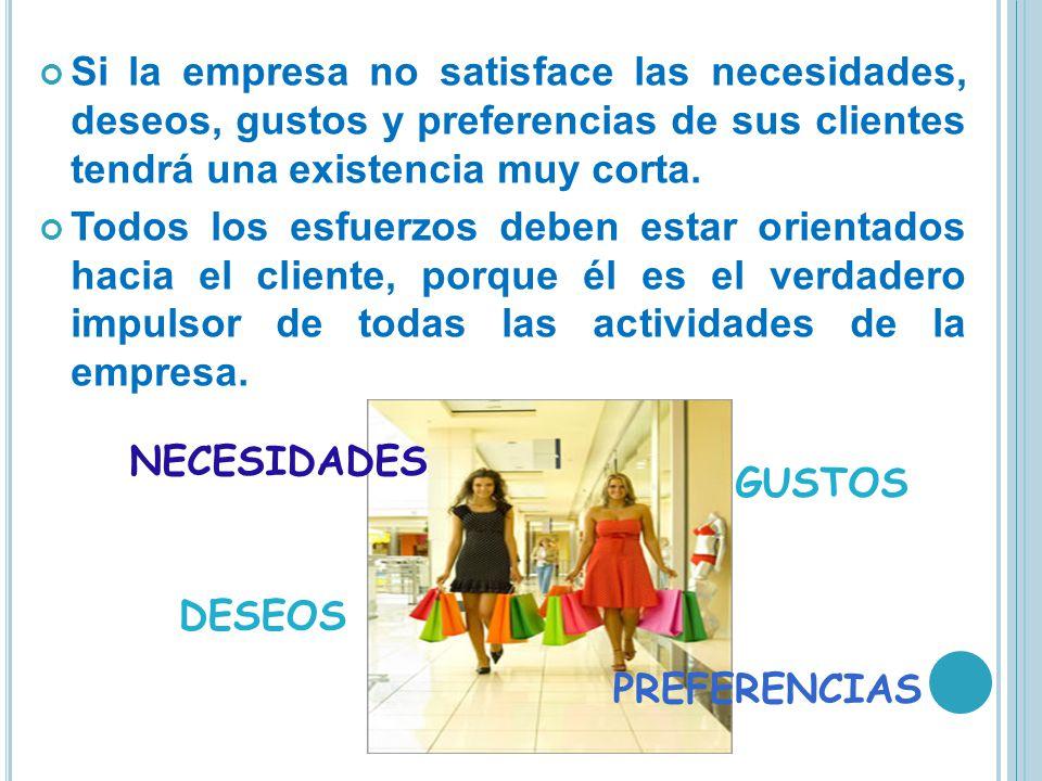Si la empresa no satisface las necesidades, deseos, gustos y preferencias de sus clientes tendrá una existencia muy corta.