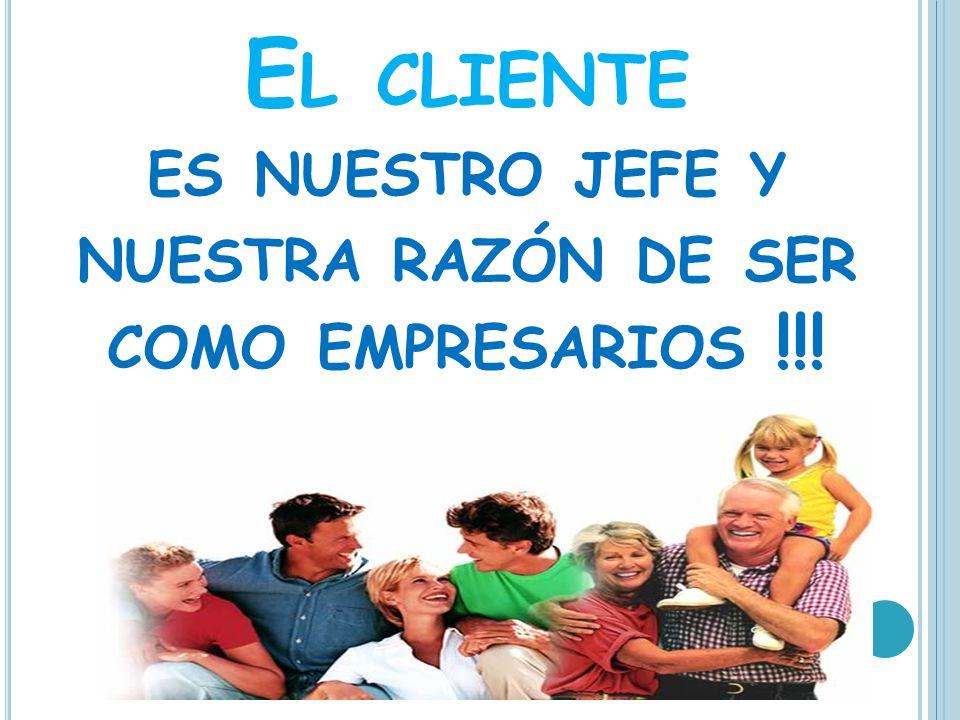 El cliente es nuestro jefe y nuestra razón de ser como empresarios !!!