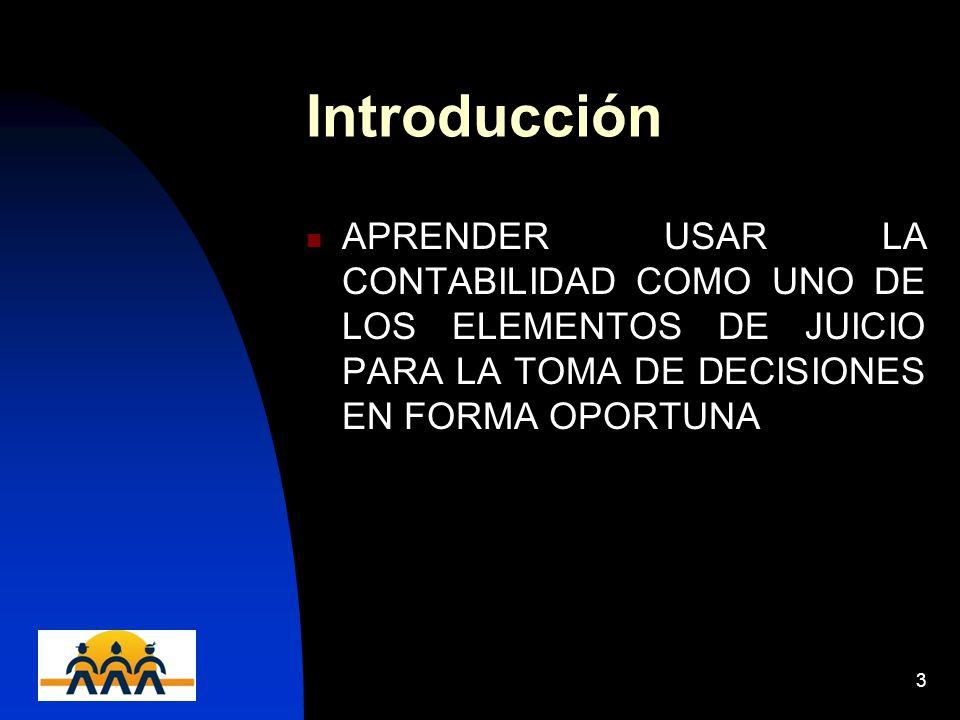 Introducción APRENDER USAR LA CONTABILIDAD COMO UNO DE LOS ELEMENTOS DE JUICIO PARA LA TOMA DE DECISIONES EN FORMA OPORTUNA.