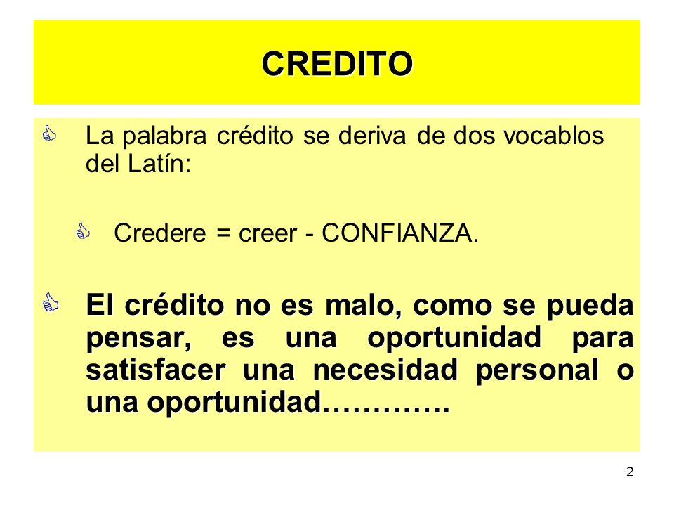 CREDITO La palabra crédito se deriva de dos vocablos del Latín: Credere = creer - CONFIANZA.