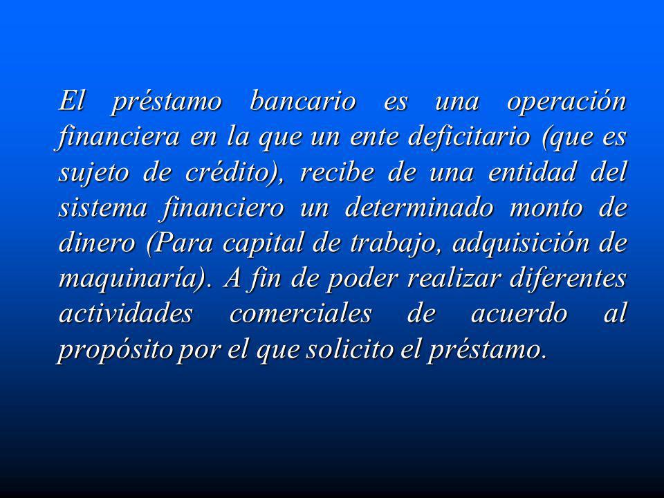 El préstamo bancario es una operación financiera en la que un ente deficitario (que es sujeto de crédito), recibe de una entidad del sistema financiero un determinado monto de dinero (Para capital de trabajo, adquisición de maquinaría).