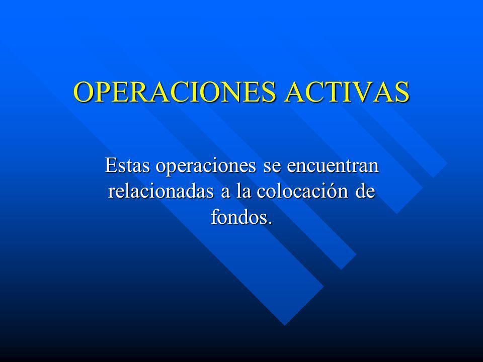 OPERACIONES ACTIVAS Estas operaciones se encuentran relacionadas a la colocación de fondos.