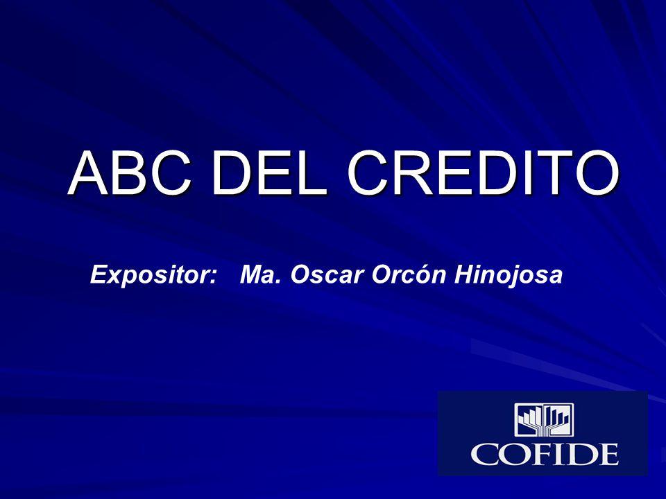 ABC DEL CREDITO Expositor: Ma. Oscar Orcón Hinojosa
