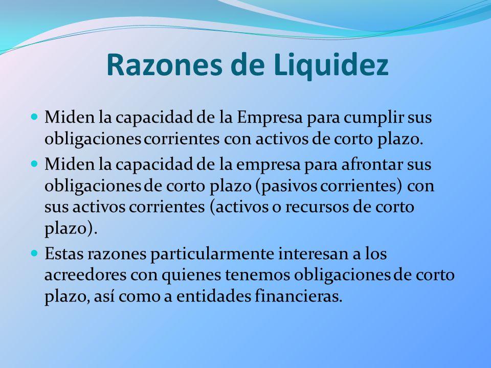 Razones de Liquidez Miden la capacidad de la Empresa para cumplir sus obligaciones corrientes con activos de corto plazo.