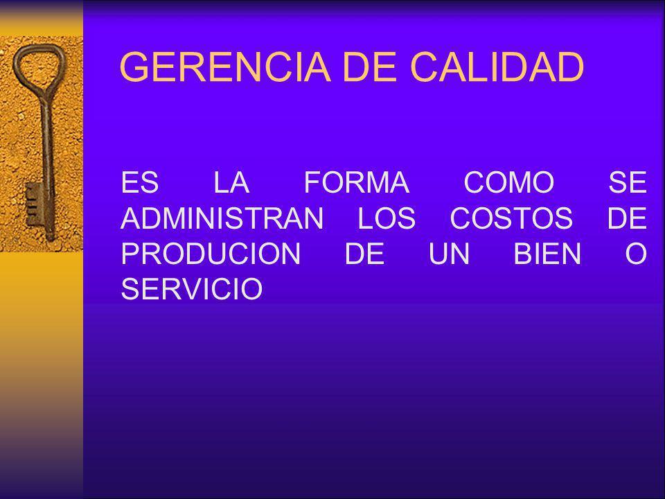 GERENCIA DE CALIDAD ES LA FORMA COMO SE ADMINISTRAN LOS COSTOS DE PRODUCION DE UN BIEN O SERVICIO