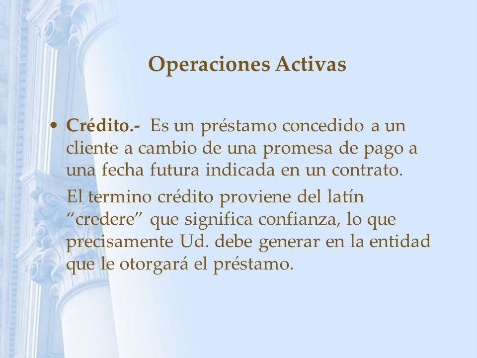 Operaciones Activas Crédito.- Es un préstamo concedido a un cliente a cambio de una promesa de pago a una fecha futura indicada en un contrato.