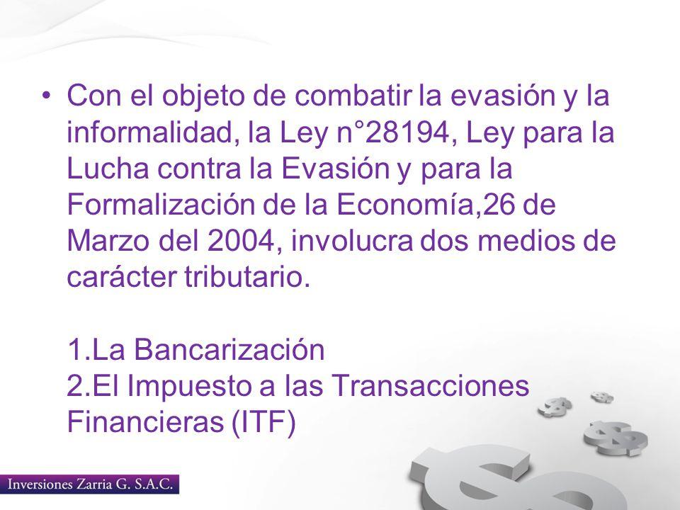 Con el objeto de combatir la evasión y la informalidad, la Ley n°28194, Ley para la Lucha contra la Evasión y para la Formalización de la Economía,26 de Marzo del 2004, involucra dos medios de carácter tributario.