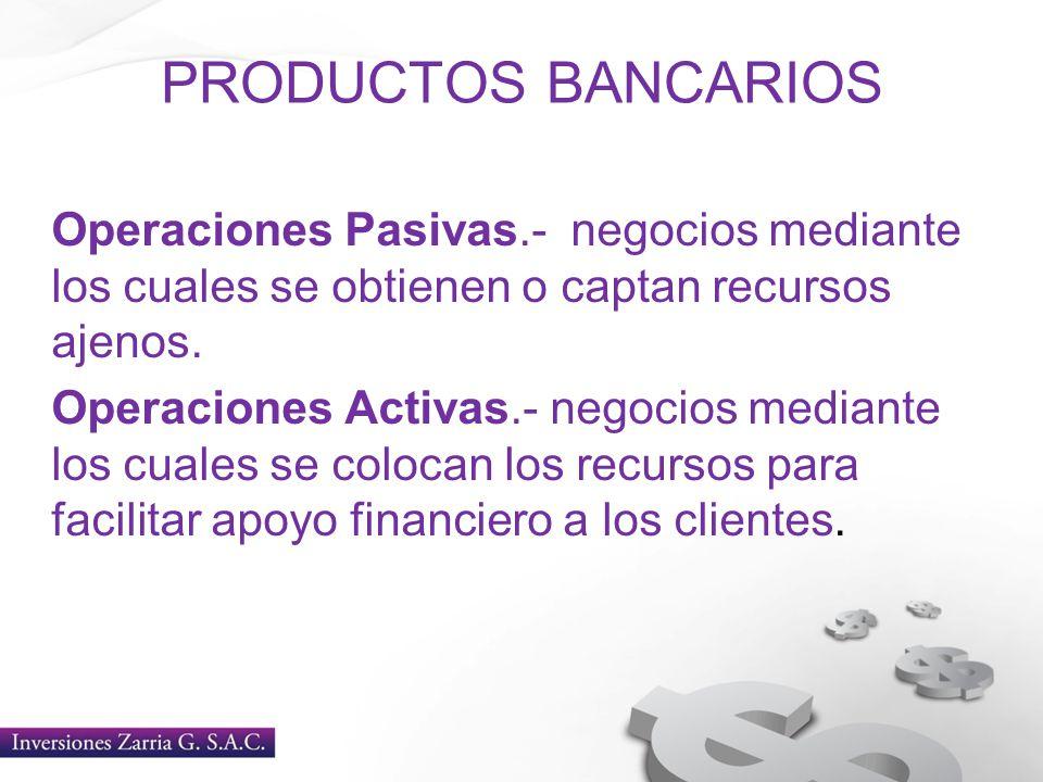PRODUCTOS BANCARIOS Operaciones Pasivas.- negocios mediante los cuales se obtienen o captan recursos ajenos.