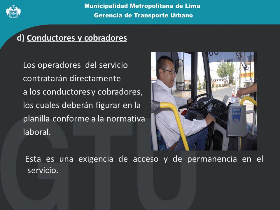 d) Conductores y cobradores Los operadores del servicio contratarán directamente a los conductores y cobradores, los cuales deberán figurar en la planilla conforme a la normativa laboral.