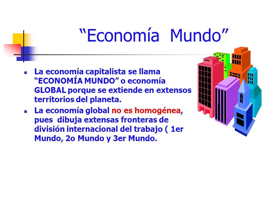 Economía Mundo La economía capitalista se llama ECONOMÍA MUNDO o economía GLOBAL porque se extiende en extensos territorios del planeta.