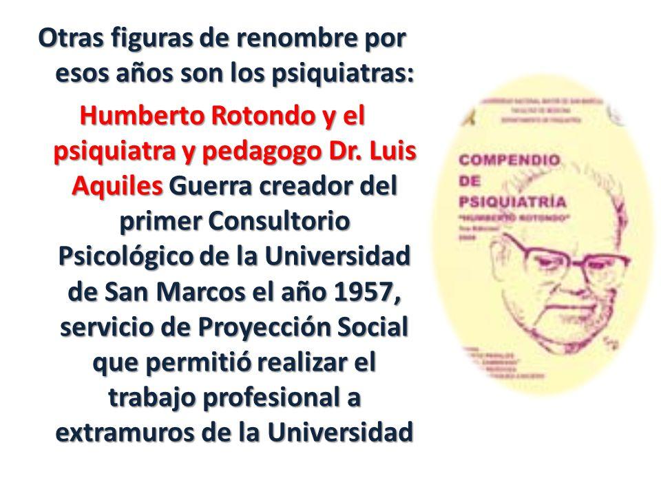 Otras figuras de renombre por esos años son los psiquiatras: Humberto Rotondo y el psiquiatra y pedagogo Dr.
