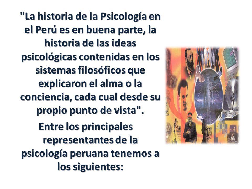 La historia de la Psicología en el Perú es en buena parte, la historia de las ideas psicológicas contenidas en los sistemas filosóficos que explicaron el alma o la conciencia, cada cual desde su propio punto de vista .