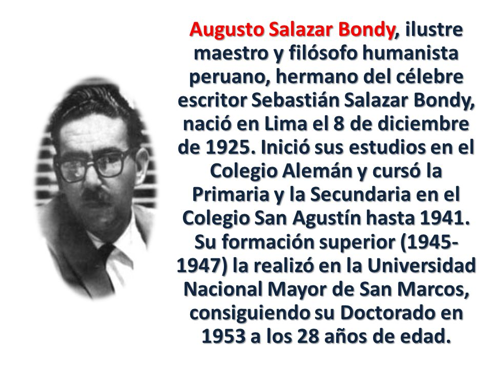 Augusto Salazar Bondy, ilustre maestro y filósofo humanista peruano, hermano del célebre escritor Sebastián Salazar Bondy, nació en Lima el 8 de diciembre de 1925.