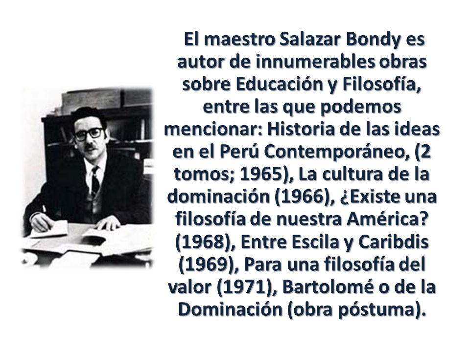 El maestro Salazar Bondy es autor de innumerables obras sobre Educación y Filosofía, entre las que podemos mencionar: Historia de las ideas en el Perú Contemporáneo, (2 tomos; 1965), La cultura de la dominación (1966), ¿Existe una filosofía de nuestra América.