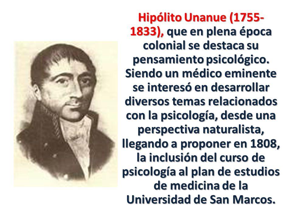 Hipólito Unanue (1755-1833), que en plena época colonial se destaca su pensamiento psicológico.