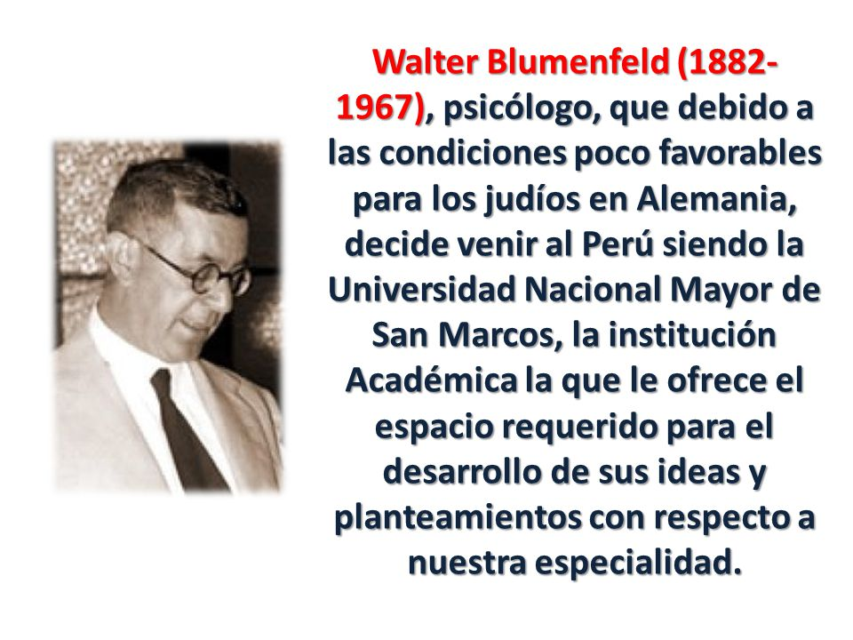 Walter Blumenfeld (1882-1967), psicólogo, que debido a las condiciones poco favorables para los judíos en Alemania, decide venir al Perú siendo la Universidad Nacional Mayor de San Marcos, la institución Académica la que le ofrece el espacio requerido para el desarrollo de sus ideas y planteamientos con respecto a nuestra especialidad.