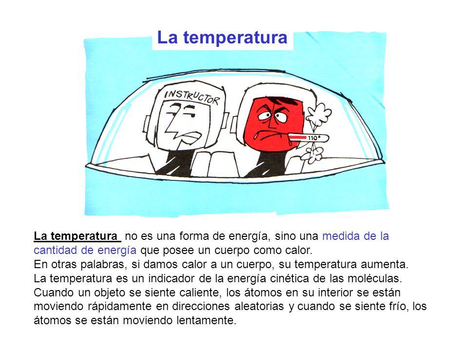 La temperatura La temperatura no es una forma de energía, sino una medida de la cantidad de energía que posee un cuerpo como calor.