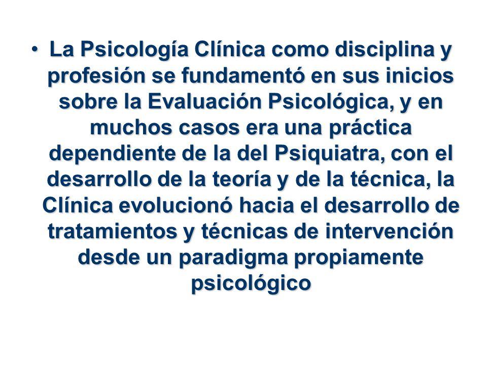 La Psicología Clínica como disciplina y profesión se fundamentó en sus inicios sobre la Evaluación Psicológica, y en muchos casos era una práctica dependiente de la del Psiquiatra, con el desarrollo de la teoría y de la técnica, la Clínica evolucionó hacia el desarrollo de tratamientos y técnicas de intervención desde un paradigma propiamente psicológico