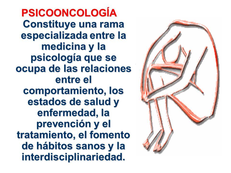 PSICOONCOLOGÍA Constituye una rama especializada entre la medicina y la psicología que se ocupa de las relaciones entre el comportamiento, los estados de salud y enfermedad, la prevención y el tratamiento, el fomento de hábitos sanos y la interdisciplinariedad.
