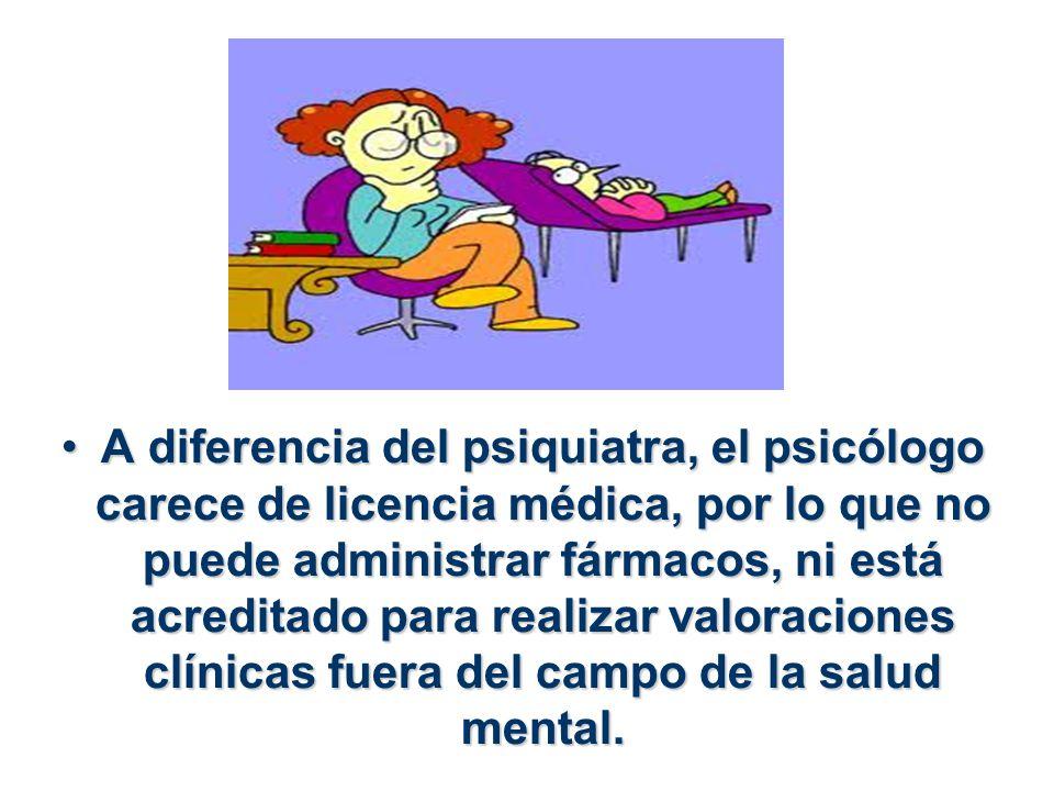 A diferencia del psiquiatra, el psicólogo carece de licencia médica, por lo que no puede administrar fármacos, ni está acreditado para realizar valoraciones clínicas fuera del campo de la salud mental.