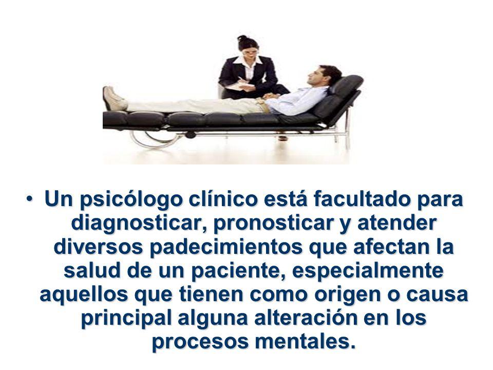 Un psicólogo clínico está facultado para diagnosticar, pronosticar y atender diversos padecimientos que afectan la salud de un paciente, especialmente aquellos que tienen como origen o causa principal alguna alteración en los procesos mentales.