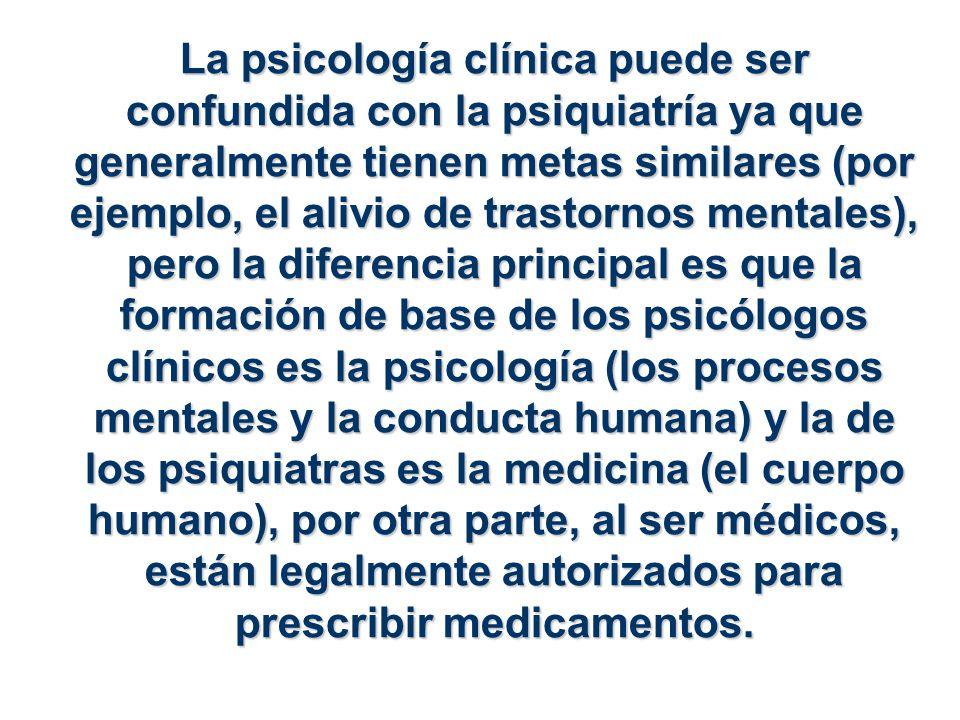 La psicología clínica puede ser confundida con la psiquiatría ya que generalmente tienen metas similares (por ejemplo, el alivio de trastornos mentales), pero la diferencia principal es que la formación de base de los psicólogos clínicos es la psicología (los procesos mentales y la conducta humana) y la de los psiquiatras es la medicina (el cuerpo humano), por otra parte, al ser médicos, están legalmente autorizados para prescribir medicamentos.