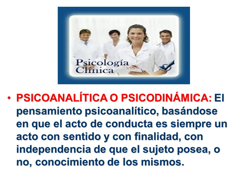 PSICOANALÍTICA O PSICODINÁMICA: El pensamiento psicoanalítico, basándose en que el acto de conducta es siempre un acto con sentido y con finalidad, con independencia de que el sujeto posea, o no, conocimiento de los mismos.