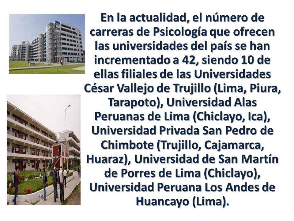 En la actualidad, el número de carreras de Psicología que ofrecen las universidades del país se han incrementado a 42, siendo 10 de ellas filiales de las Universidades César Vallejo de Trujillo (Lima, Piura, Tarapoto), Universidad Alas Peruanas de Lima (Chiclayo, Ica), Universidad Privada San Pedro de Chimbote (Trujillo, Cajamarca, Huaraz), Universidad de San Martín de Porres de Lima (Chiclayo), Universidad Peruana Los Andes de Huancayo (Lima).