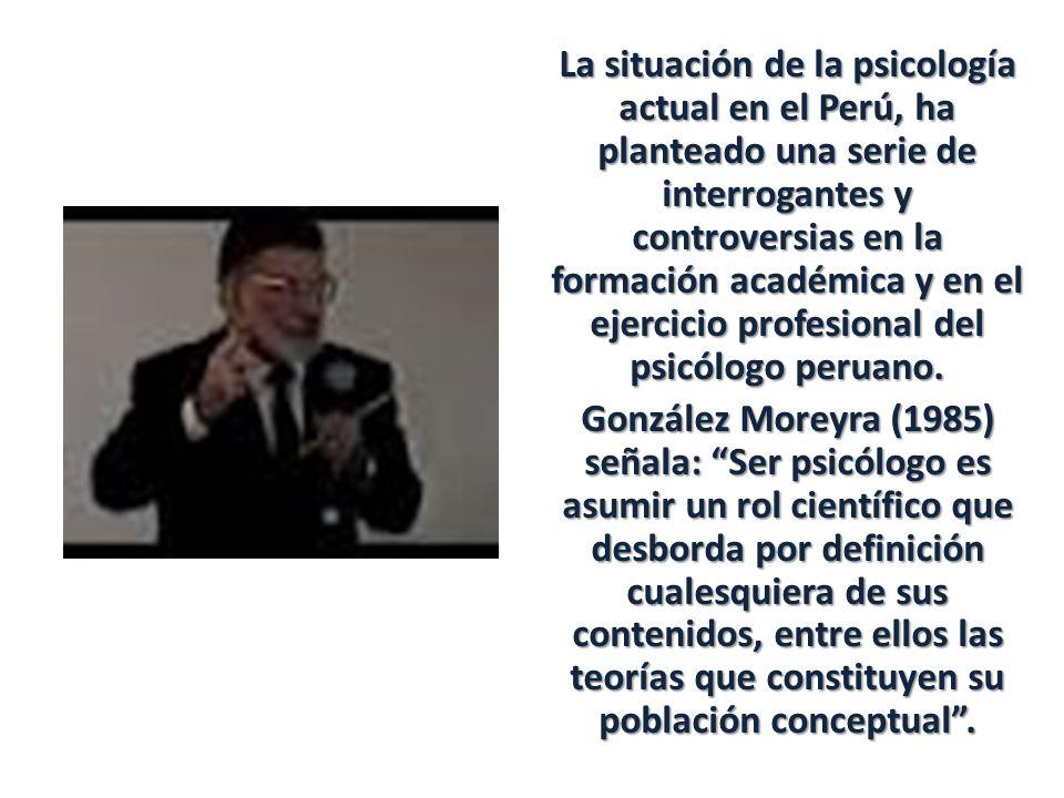 La situación de la psicología actual en el Perú, ha planteado una serie de interrogantes y controversias en la formación académica y en el ejercicio profesional del psicólogo peruano.
