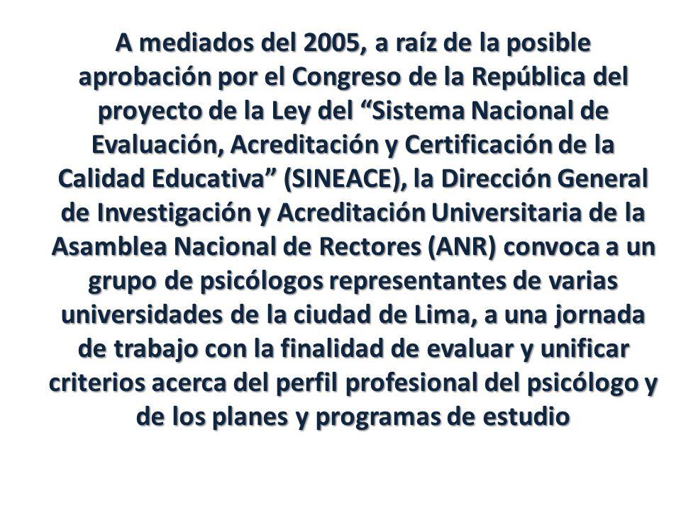 A mediados del 2005, a raíz de la posible aprobación por el Congreso de la República del proyecto de la Ley del Sistema Nacional de Evaluación, Acreditación y Certificación de la Calidad Educativa (SINEACE), la Dirección General de Investigación y Acreditación Universitaria de la Asamblea Nacional de Rectores (ANR) convoca a un grupo de psicólogos representantes de varias universidades de la ciudad de Lima, a una jornada de trabajo con la finalidad de evaluar y unificar criterios acerca del perfil profesional del psicólogo y de los planes y programas de estudio